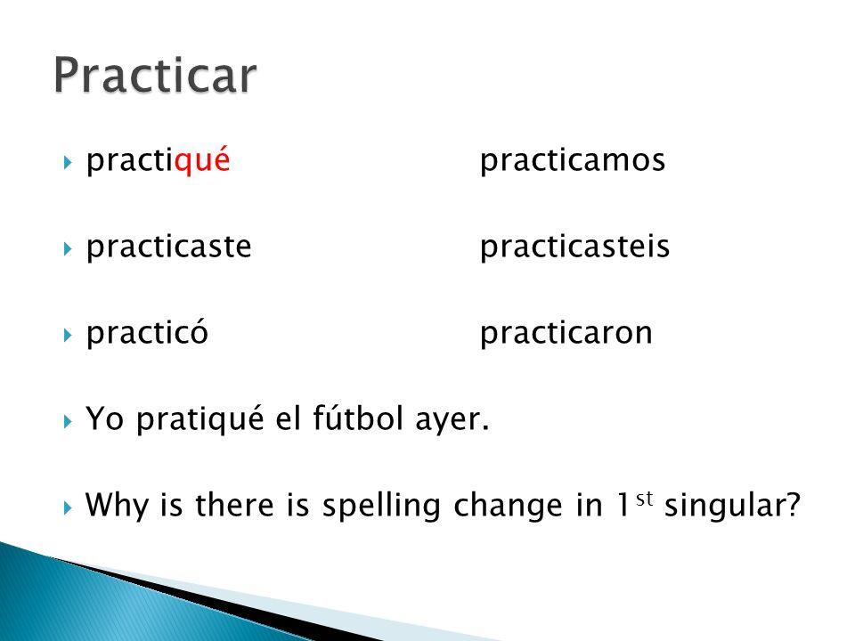 practiquépracticamos practicastepracticasteis practicópracticaron Yo pratiqué el fútbol ayer. Why is there is spelling change in 1 st singular?
