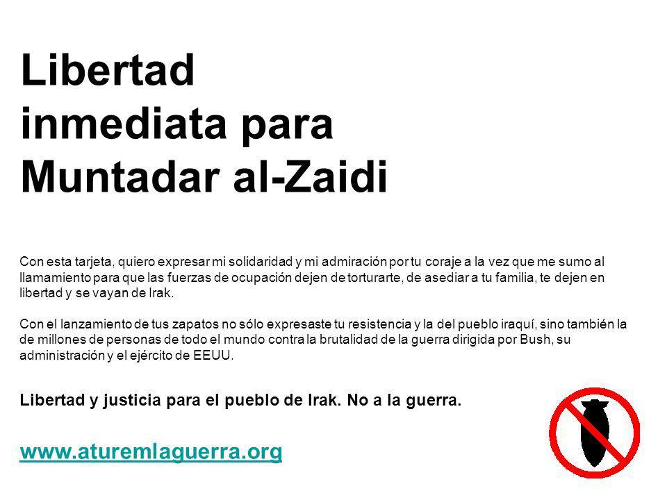 Libertad inmediata para Muntadar al-Zaidi Con esta tarjeta, quiero expresar mi solidaridad y mi admiración por tu coraje a la vez que me sumo al llamamiento para que las fuerzas de ocupación dejen de torturarte, de asediar a tu familia, te dejen en libertad y se vayan de Irak.