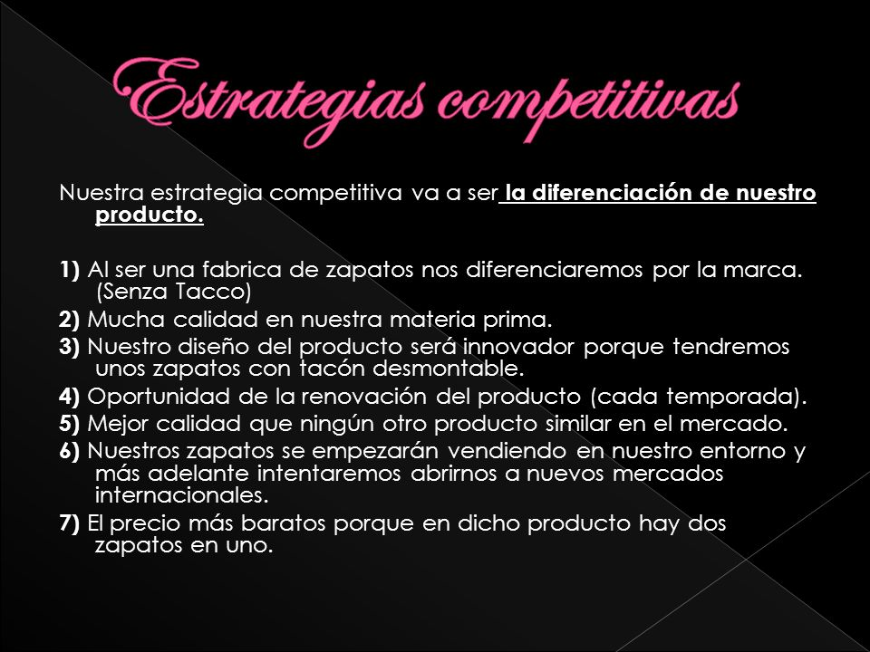 Nuestra estrategia competitiva va a ser la diferenciación de nuestro producto. 1) Al ser una fabrica de zapatos nos diferenciaremos por la marca. (Sen
