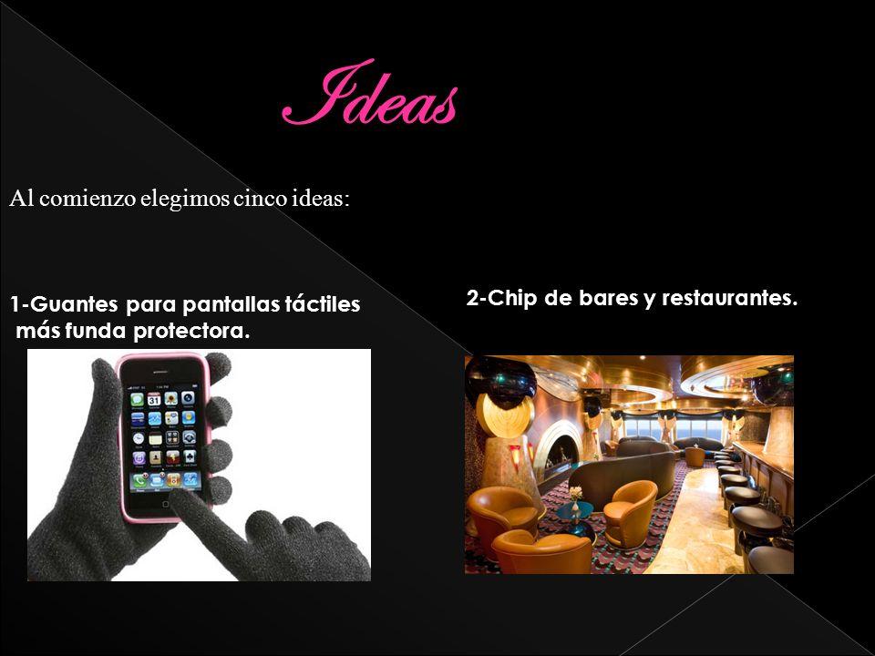 Ideas Al comienzo elegimos cinco ideas: 1-Guantes para pantallas táctiles más funda protectora. 2-Chip de bares y restaurantes.