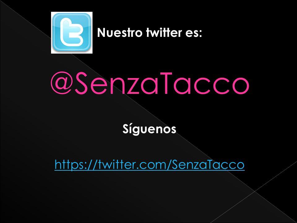 Nuestro twitter es: @SenzaTacco Síguenos https://twitter.com/SenzaTacco
