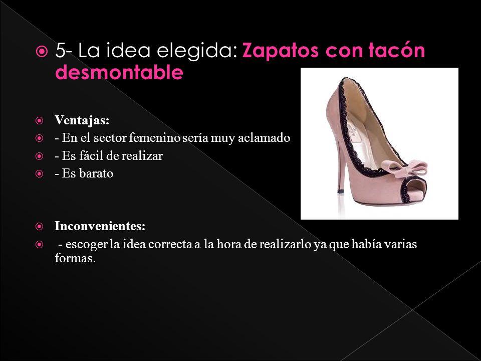 5- La idea elegida: Zapatos con tacón desmontable Ventajas: - En el sector femenino sería muy aclamado - Es fácil de realizar - Es barato Inconvenient
