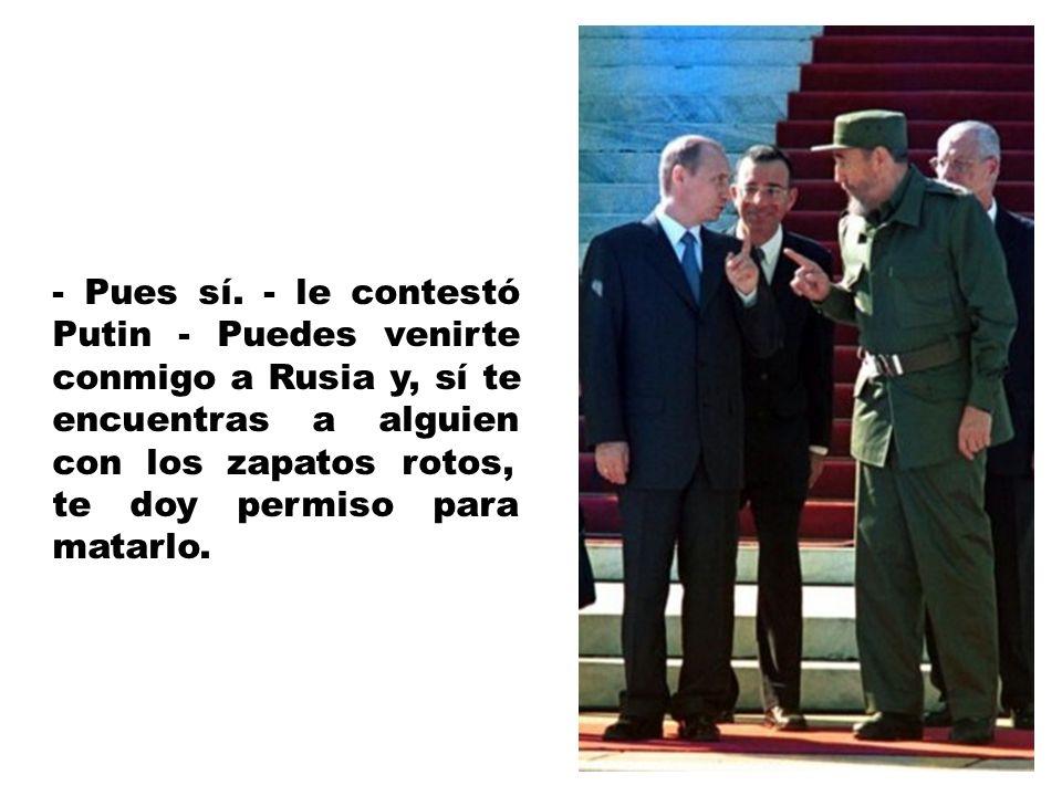 Fidel, molesto, le contestó: - ¿Acaso en Rusia estáis mejor? Me gustaría verlo.