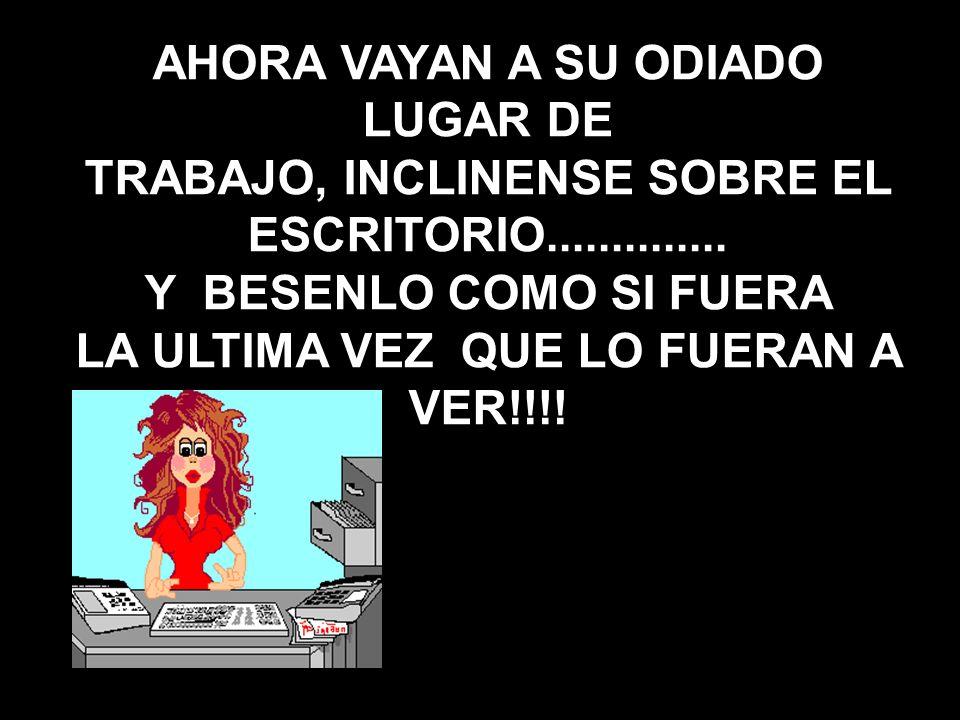 AHORA VAYAN A SU ODIADO LUGAR DE TRABAJO, INCLINENSE SOBRE EL ESCRITORIO.............. Y BESENLO COMO SI FUERA LA ULTIMA VEZ QUE LO FUERAN A VER!!!!