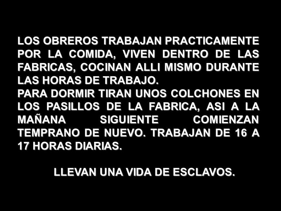 LOS OBREROS TRABAJAN PRACTICAMENTE POR LA COMIDA, VIVEN DENTRO DE LAS FABRICAS, COCINAN ALLI MISMO DURANTE LAS HORAS DE TRABAJO. PARA DORMIR TIRAN UNO
