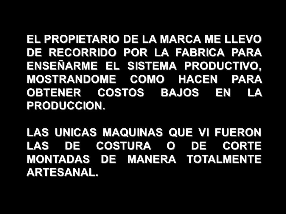 EL PROPIETARIO DE LA MARCA ME LLEVO DE RECORRIDO POR LA FABRICA PARA ENSEÑARME EL SISTEMA PRODUCTIVO, MOSTRANDOME COMO HACEN PARA OBTENER COSTOS BAJOS EN LA PRODUCCION.