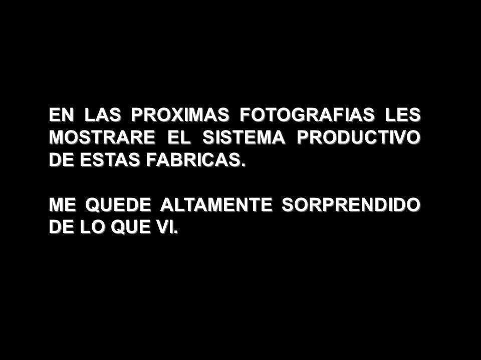 EN LAS PROXIMAS FOTOGRAFIAS LES MOSTRARE EL SISTEMA PRODUCTIVO DE ESTAS FABRICAS. ME QUEDE ALTAMENTE SORPRENDIDO DE LO QUE VI.