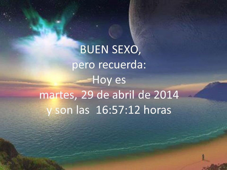 BUEN SEXO, pero recuerda: Hoy es martes, 29 de abril de 2014 y son las 16:58:51 horas