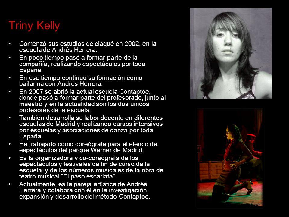 Triny Kelly Comenzó sus estudios de claqué en 2002, en la escuela de Andrés Herrera. En poco tiempo pasó a formar parte de la compañía, realizando esp