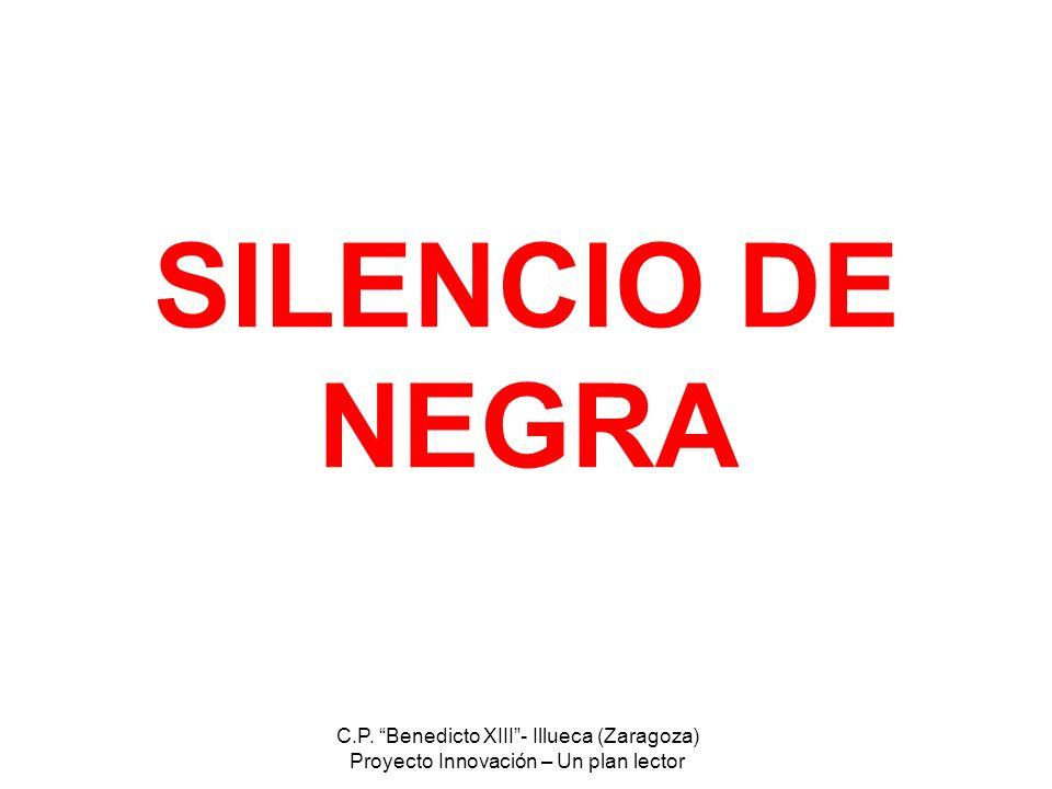 C.P. Benedicto XIII- Illueca (Zaragoza) Proyecto Innovación – Un plan lector SILENCIO DE NEGRA