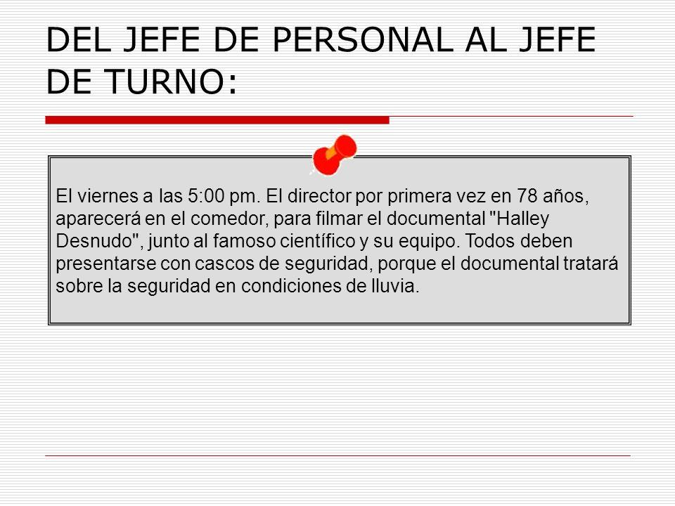 DEL JEFE DE PERSONAL AL JEFE DE TURNO: El viernes a las 5:00 pm.