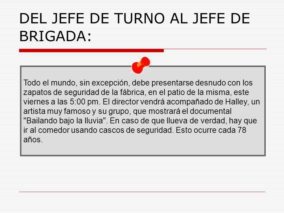 DEL JEFE DE TURNO AL JEFE DE BRIGADA: Todo el mundo, sin excepción, debe presentarse desnudo con los zapatos de seguridad de la fábrica, en el patio de la misma, este viernes a las 5:00 pm.