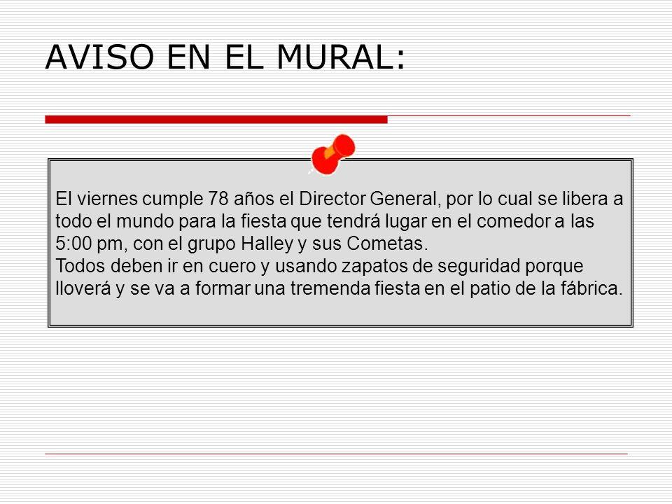 AVISO EN EL MURAL: El viernes cumple 78 años el Director General, por lo cual se libera a todo el mundo para la fiesta que tendrá lugar en el comedor a las 5:00 pm, con el grupo Halley y sus Cometas.