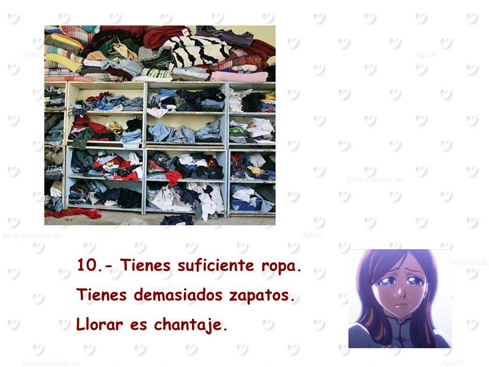 10.- Tienes suficiente ropa. Tienes demasiados zapatos. Llorar es chantaje.