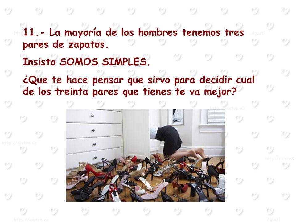 11.- La mayoría de los hombres tenemos tres pares de zapatos. Insisto SOMOS SIMPLES. ¿Que te hace pensar que sirvo para decidir cual de los treinta pa