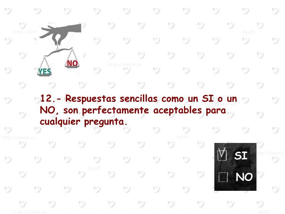 12.- Respuestas sencillas como un SI o un NO, son perfectamente aceptables para cualquier pregunta.