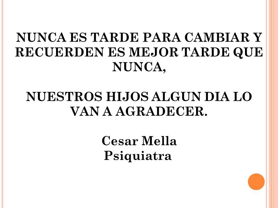 NUNCA ES TARDE PARA CAMBIAR Y RECUERDEN ES MEJOR TARDE QUE NUNCA, NUESTROS HIJOS ALGUN DIA LO VAN A AGRADECER. Cesar Mella Psiquiatra