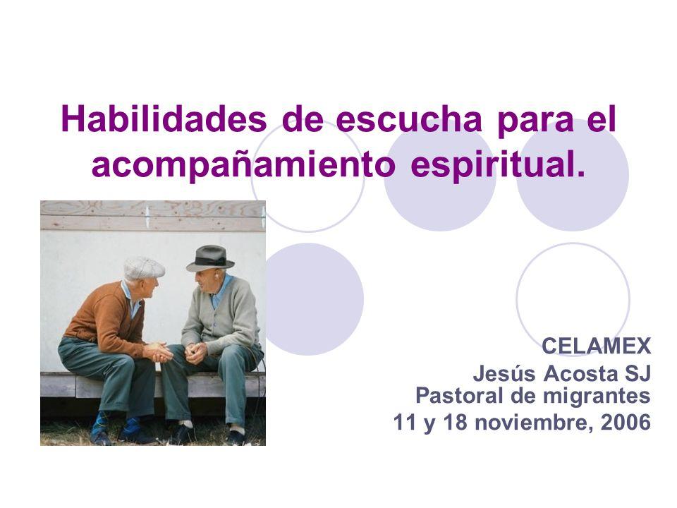 Habilidades de escucha para el acompañamiento espiritual. CELAMEX Jesús Acosta SJ Pastoral de migrantes 11 y 18 noviembre, 2006