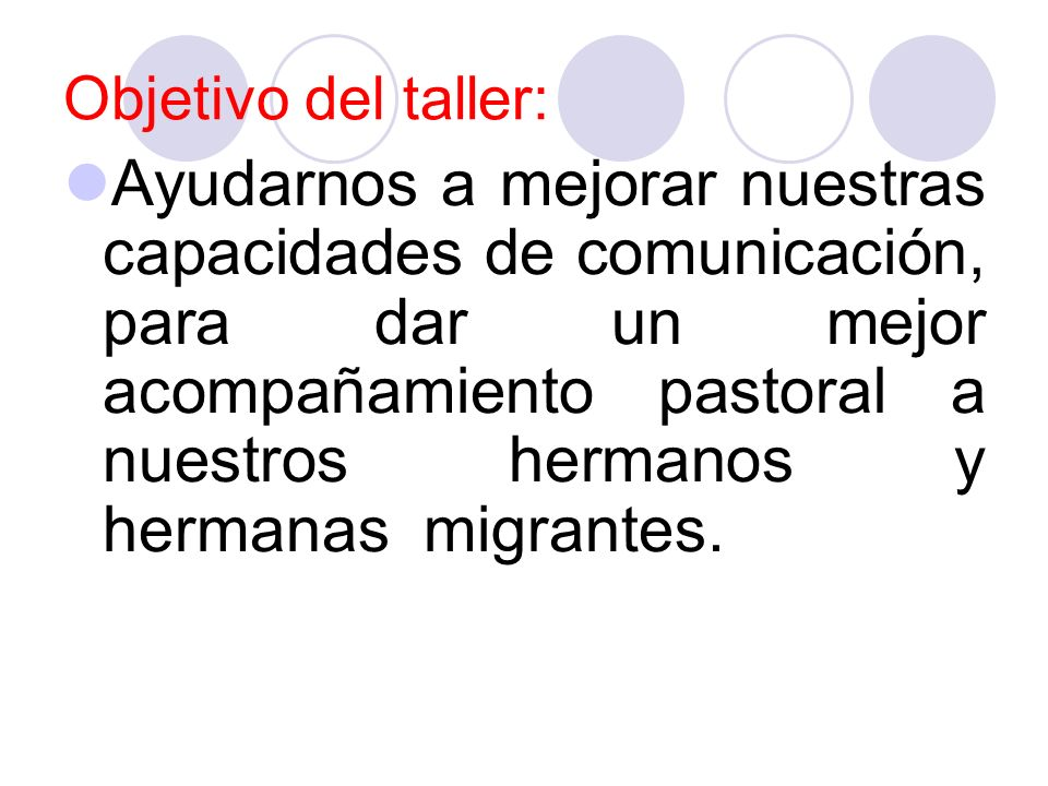 Objetivo del taller: Ayudarnos a mejorar nuestras capacidades de comunicación, para dar un mejor acompañamiento pastoral a nuestros hermanos y hermana