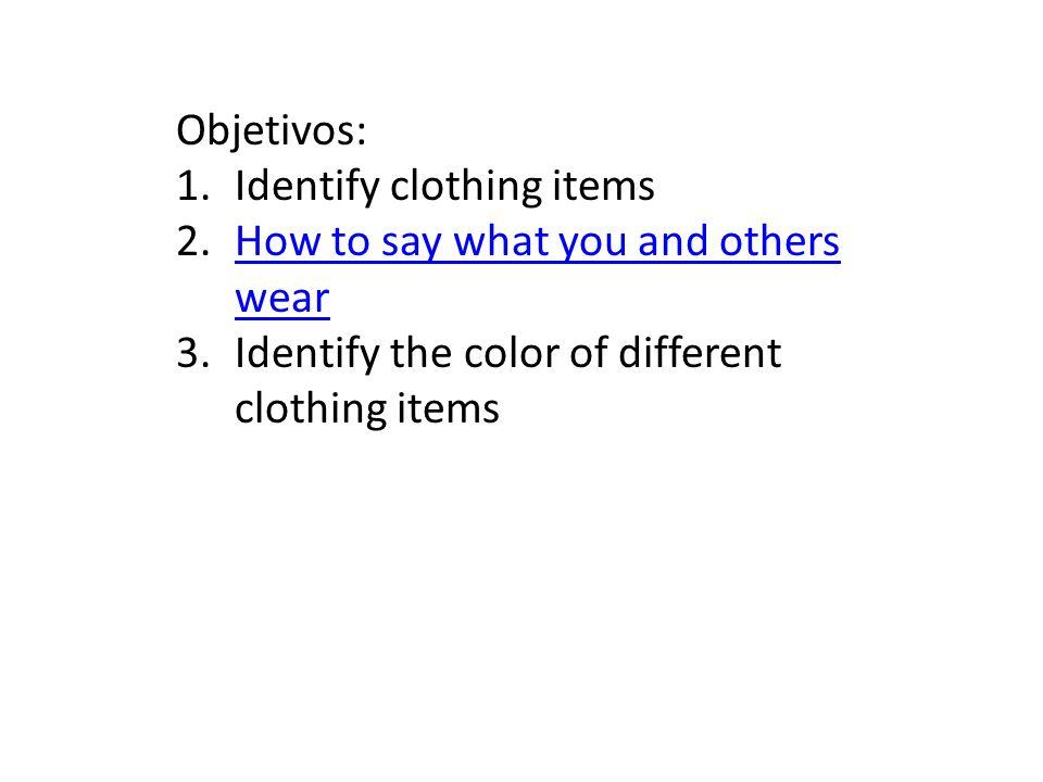Objetivos: 1.Identify clothing items 2.How to say what you and others wearHow to say what you and others wear 3.Identify the color of different clothing items