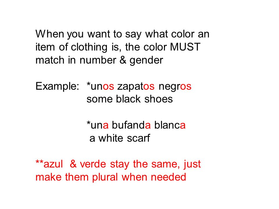When you want to say what color an item of clothing is, the color MUST match in number & gender Example: *unos zapatos negros some black shoes *una bufanda blanca a white scarf **azul & verde stay the same, just make them plural when needed