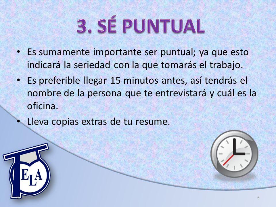 Es sumamente importante ser puntual; ya que esto indicará la seriedad con la que tomarás el trabajo. Es preferible llegar 15 minutos antes, así tendrá