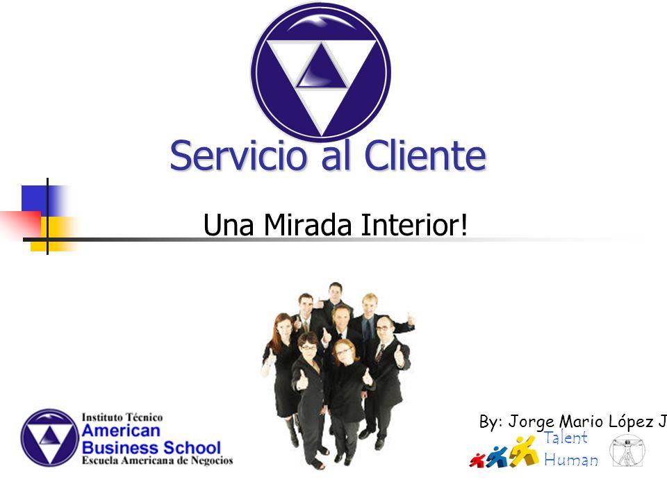 Una Mirada Interior! Servicio al Cliente By: Jorge Mario López J. Talent Human
