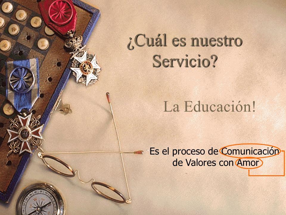 ¿Cuál es nuestro Servicio? La Educación! Es el proceso de Comunicación de Valores con Amor