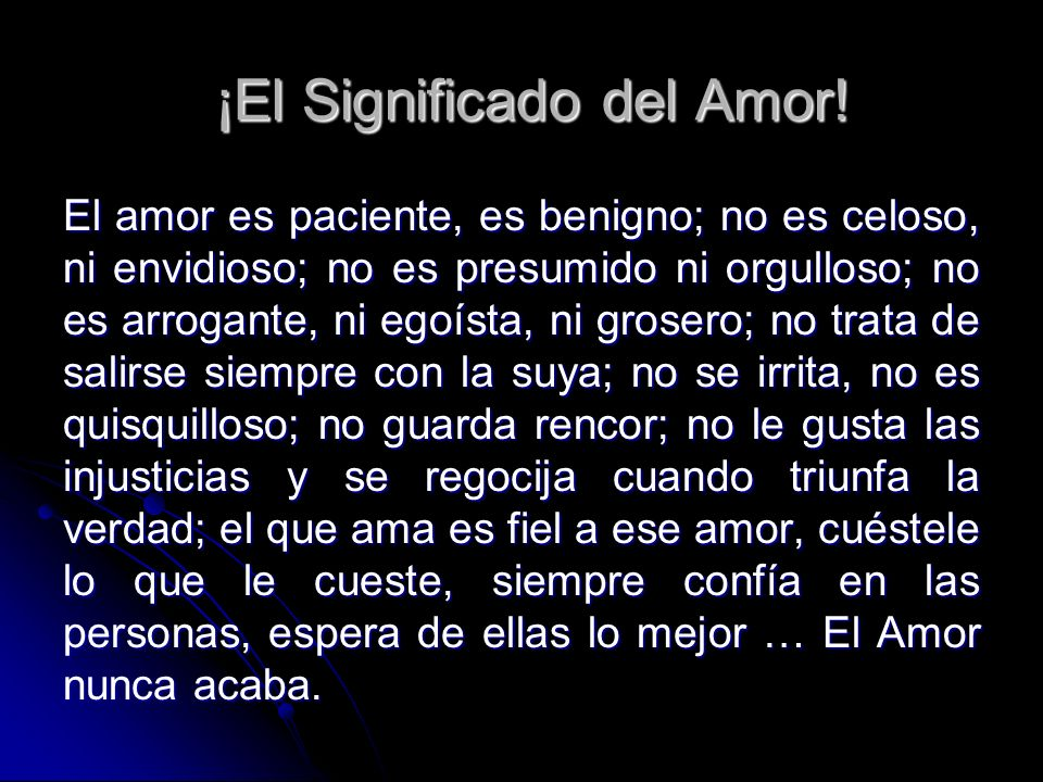 ¡El Significado del Amor! El amor es paciente, es benigno; no es celoso, ni envidioso; no es presumido ni orgulloso; no es arrogante, ni egoísta, ni g