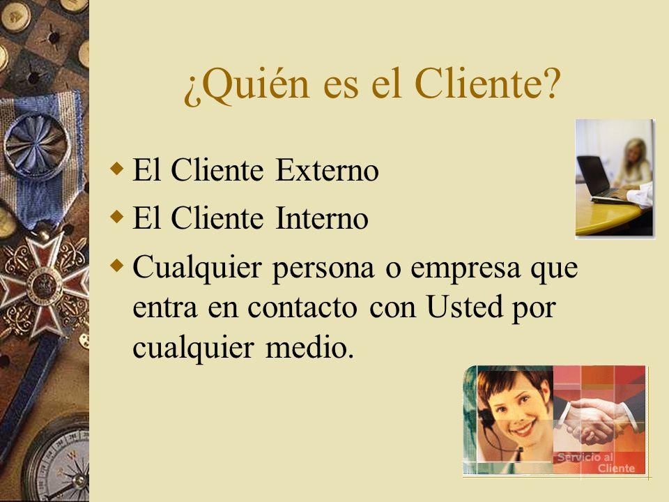 ¿Quién es el Cliente? E l Cliente Externo E l Cliente Interno C ualquier persona o empresa que entra en contacto con Usted por cualquier medio.