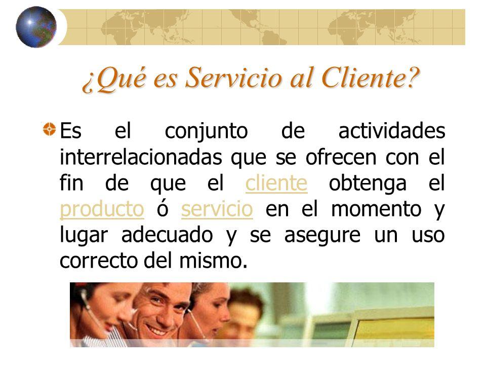 ¿Qué es Servicio al Cliente? Es el conjunto de actividades interrelacionadas que se ofrecen con el fin de que el cliente obtenga el producto ó servici