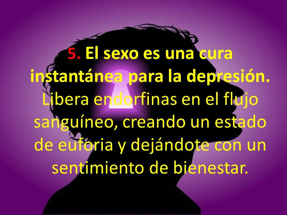 5. El sexo es una cura instantánea para la depresión. Libera endorfinas en el flujo sanguíneo, creando un estado de euforia y dejándote con un sentimi