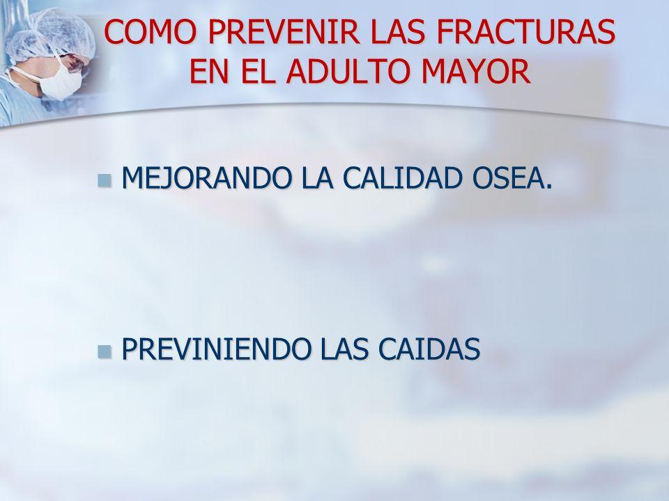 COMO PREVENIR LAS FRACTURAS EN EL ADULTO MAYOR MEJORANDO LA CALIDAD OSEA. MEJORANDO LA CALIDAD OSEA. PREVINIENDO LAS CAIDAS PREVINIENDO LAS CAIDAS