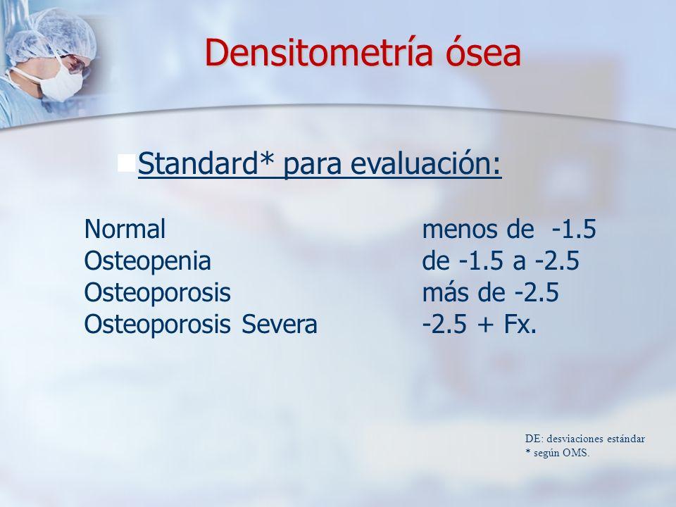 Densitometría ósea Standard* para evaluación: DE: desviaciones estándar * según OMS. Normal menos de -1.5 Osteopenia de -1.5 a -2.5 Osteoporosis más d