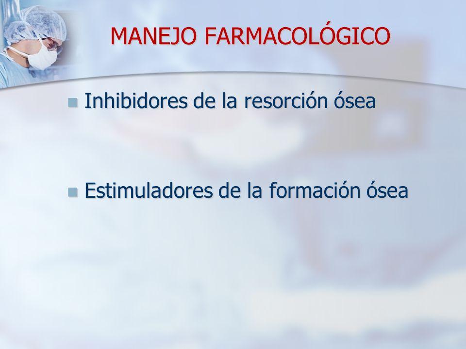 MANEJO FARMACOLÓGICO Inhibidores de la resorción ósea Inhibidores de la resorción ósea Estimuladores de la formación ósea Estimuladores de la formación ósea