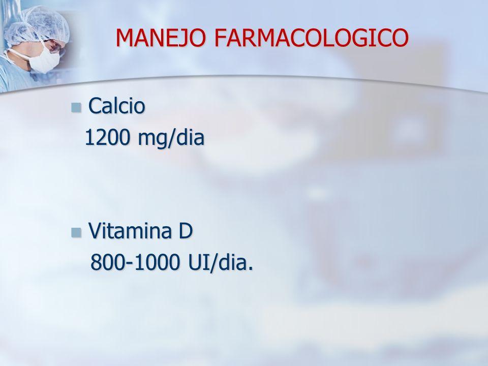 MANEJO FARMACOLOGICO Calcio Calcio 1200 mg/dia 1200 mg/dia Vitamina D Vitamina D 800-1000 UI/dia. 800-1000 UI/dia.