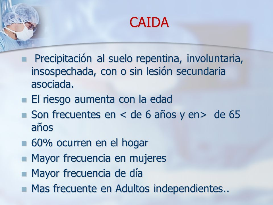 CAIDA CAIDA Precipitación al suelo repentina, involuntaria, insospechada, con o sin lesión secundaria asociada. Precipitación al suelo repentina, invo