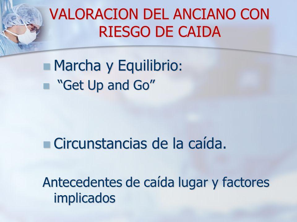 VALORACION DEL ANCIANO CON RIESGO DE CAIDA Marcha y Equilibrio : Marcha y Equilibrio : Get Up and Go Get Up and Go Circunstancias de la caída. Circuns