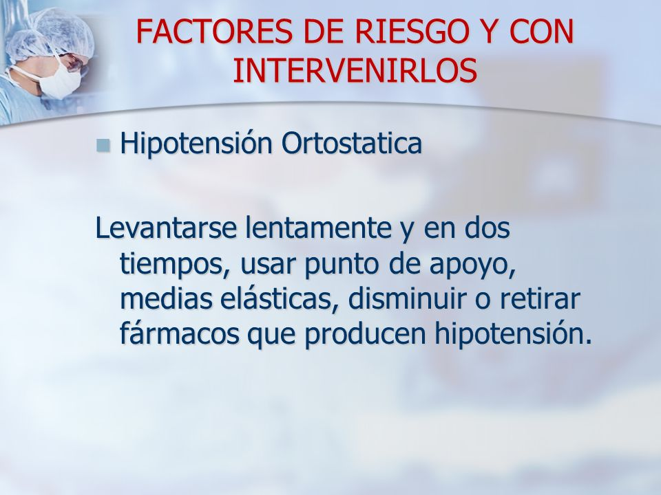 FACTORES DE RIESGO Y CON INTERVENIRLOS Hipotensión Ortostatica Hipotensión Ortostatica Levantarse lentamente y en dos tiempos, usar punto de apoyo, medias elásticas, disminuir o retirar fármacos que producen hipotensión.