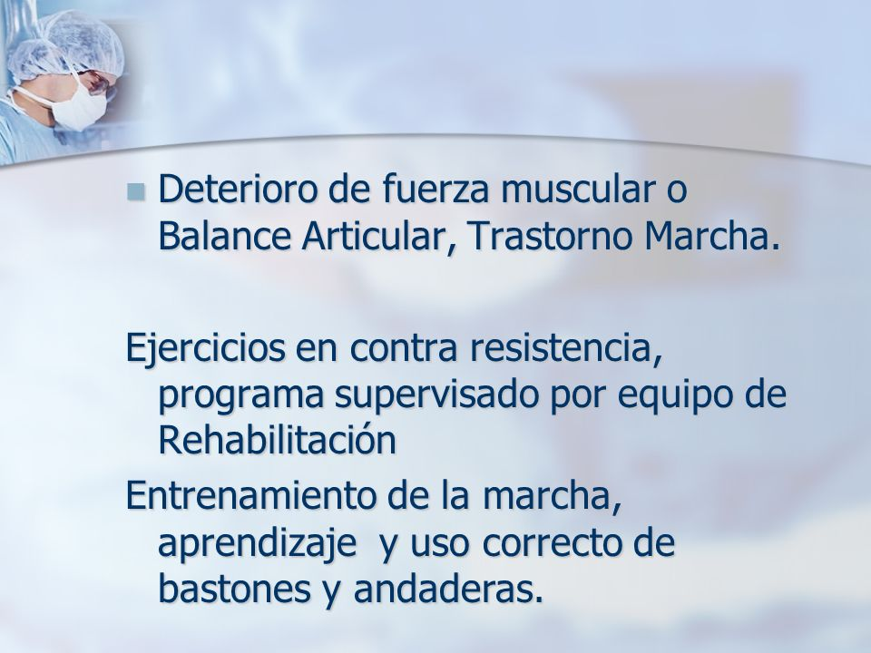 Deterioro de fuerza muscular o Balance Articular, Trastorno Marcha.