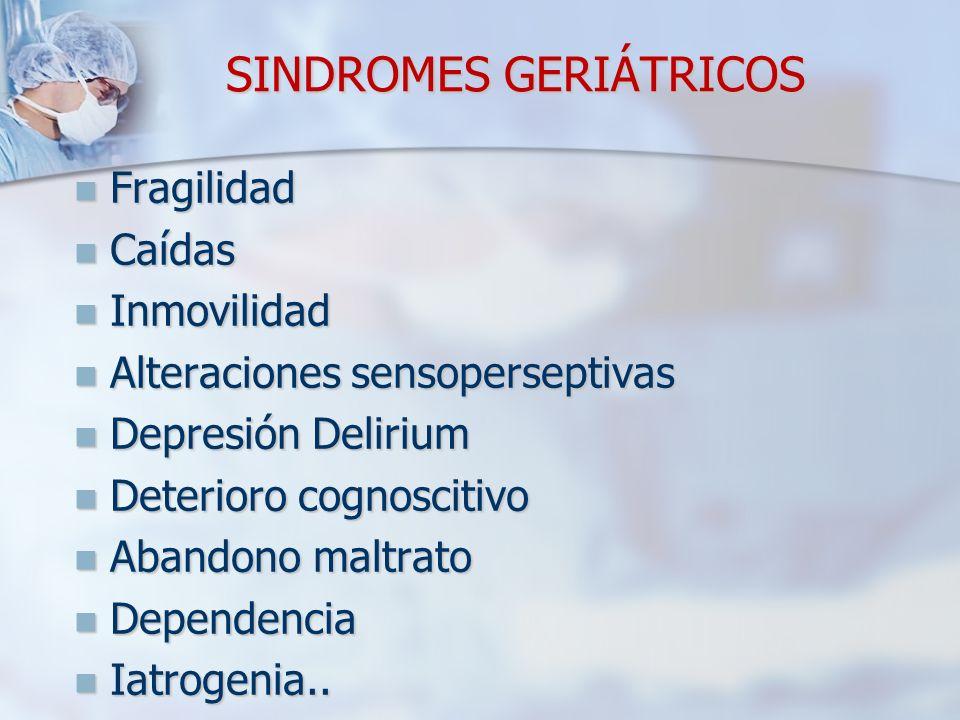 SINDROMES GERIÁTRICOS Fragilidad Caídas Inmovilidad Alteraciones sensoperseptivas Depresión Delirium Deterioro cognoscitivo Abandono maltrato Dependen
