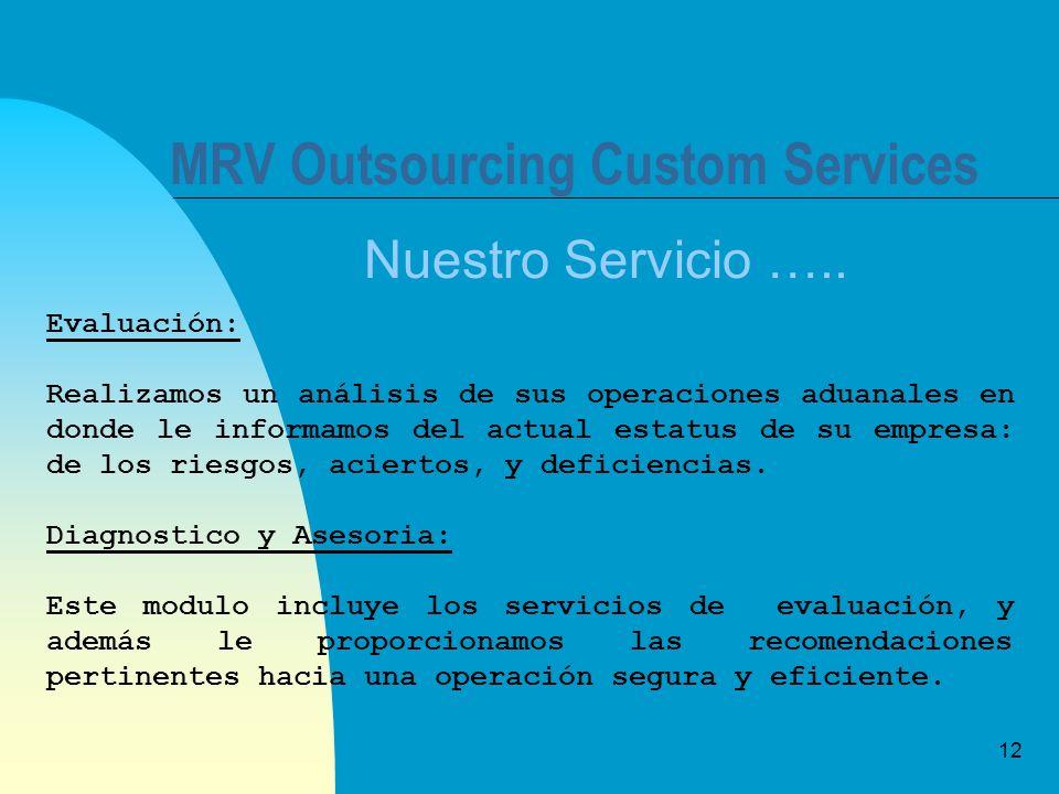 12 MRV Outsourcing Custom Services Nuestro Servicio ….. Evaluación: Realizamos un análisis de sus operaciones aduanales en donde le informamos del act