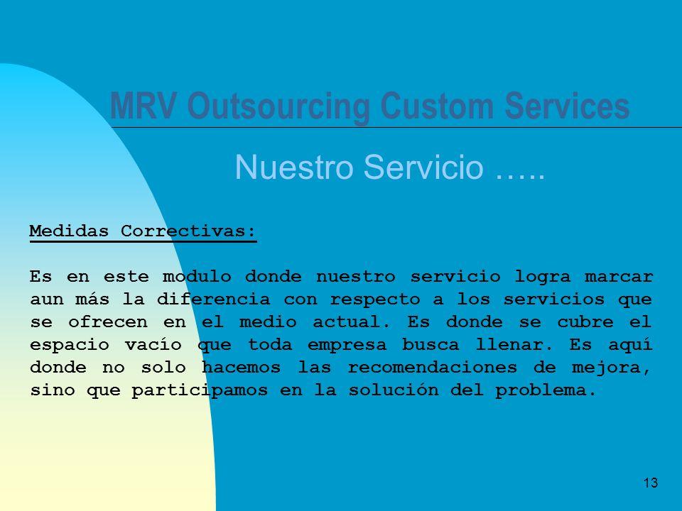 13 MRV Outsourcing Custom Services Nuestro Servicio ….. Medidas Correctivas: Es en este modulo donde nuestro servicio logra marcar aun más la diferenc