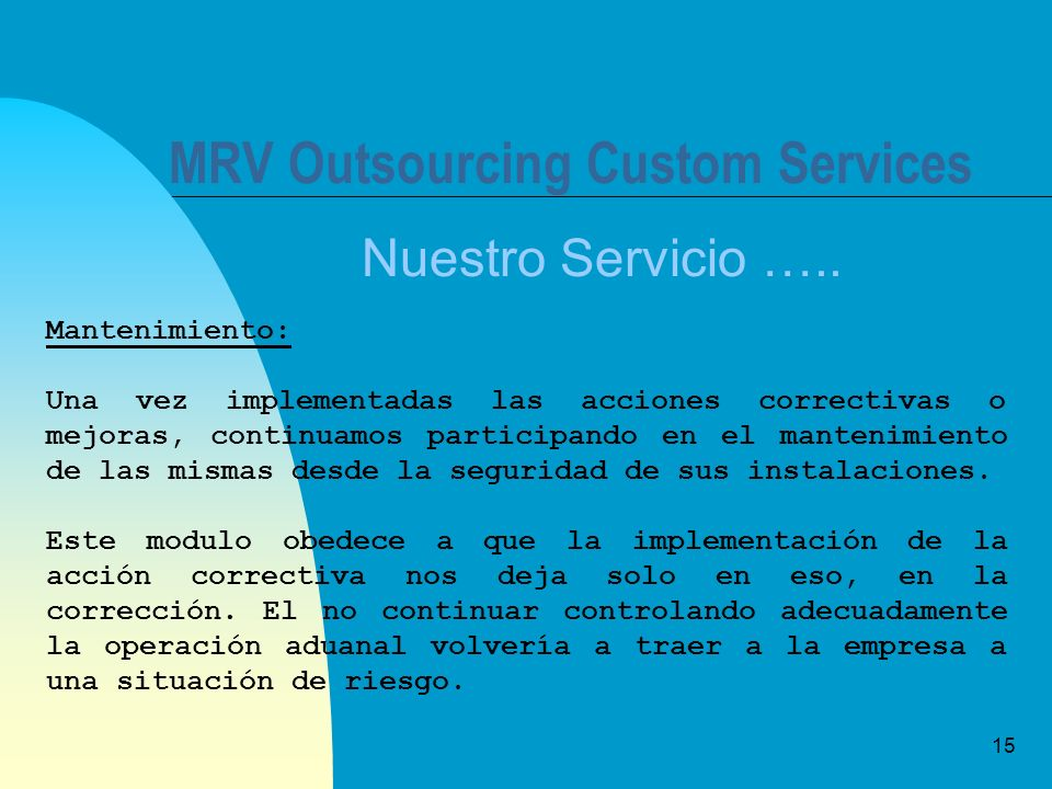 15 MRV Outsourcing Custom Services Nuestro Servicio ….. Mantenimiento: Una vez implementadas las acciones correctivas o mejoras, continuamos participa