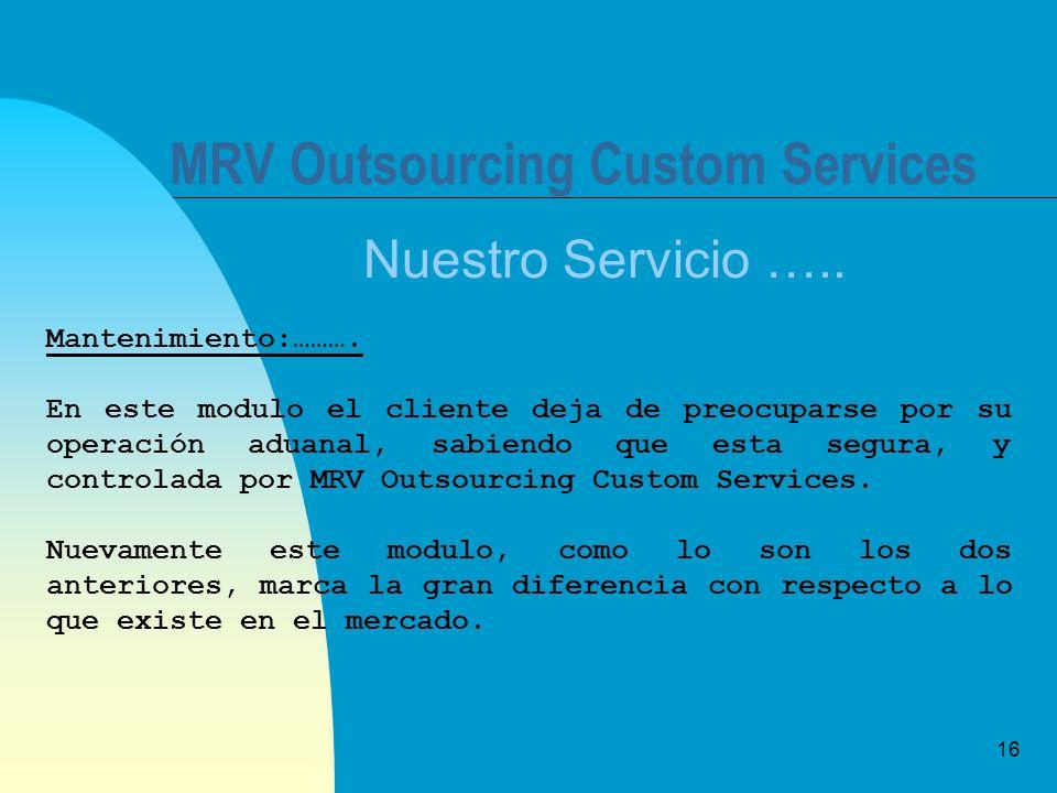 16 MRV Outsourcing Custom Services Nuestro Servicio ….. Mantenimiento:………. En este modulo el cliente deja de preocuparse por su operación aduanal, sab