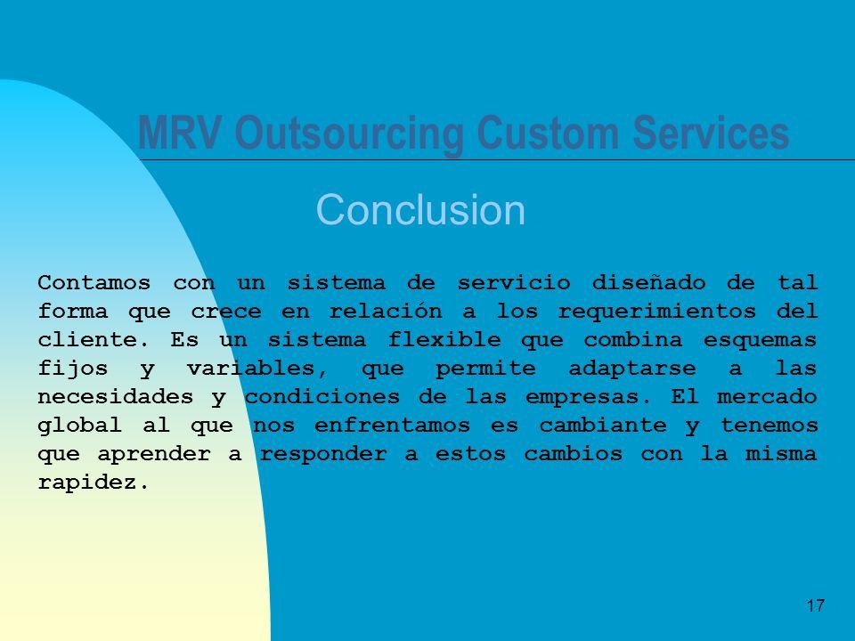 17 MRV Outsourcing Custom Services Conclusion Contamos con un sistema de servicio diseñado de tal forma que crece en relación a los requerimientos del cliente.