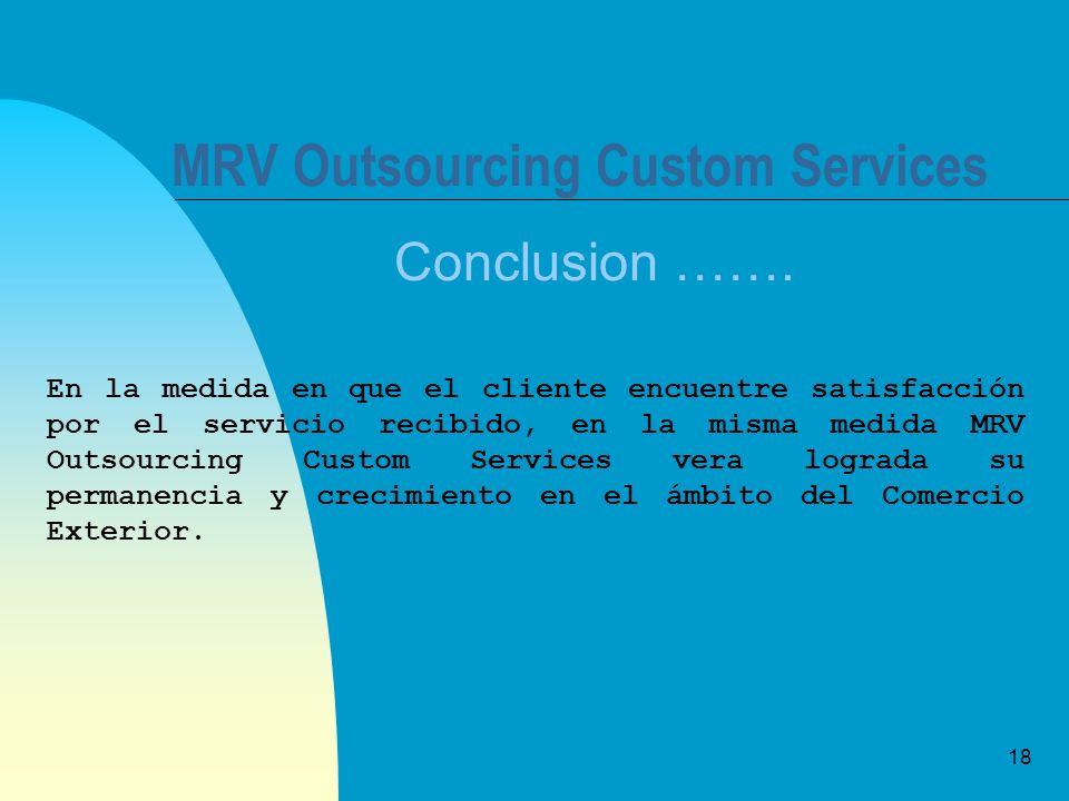 18 MRV Outsourcing Custom Services Conclusion ……. En la medida en que el cliente encuentre satisfacción por el servicio recibido, en la misma medida M