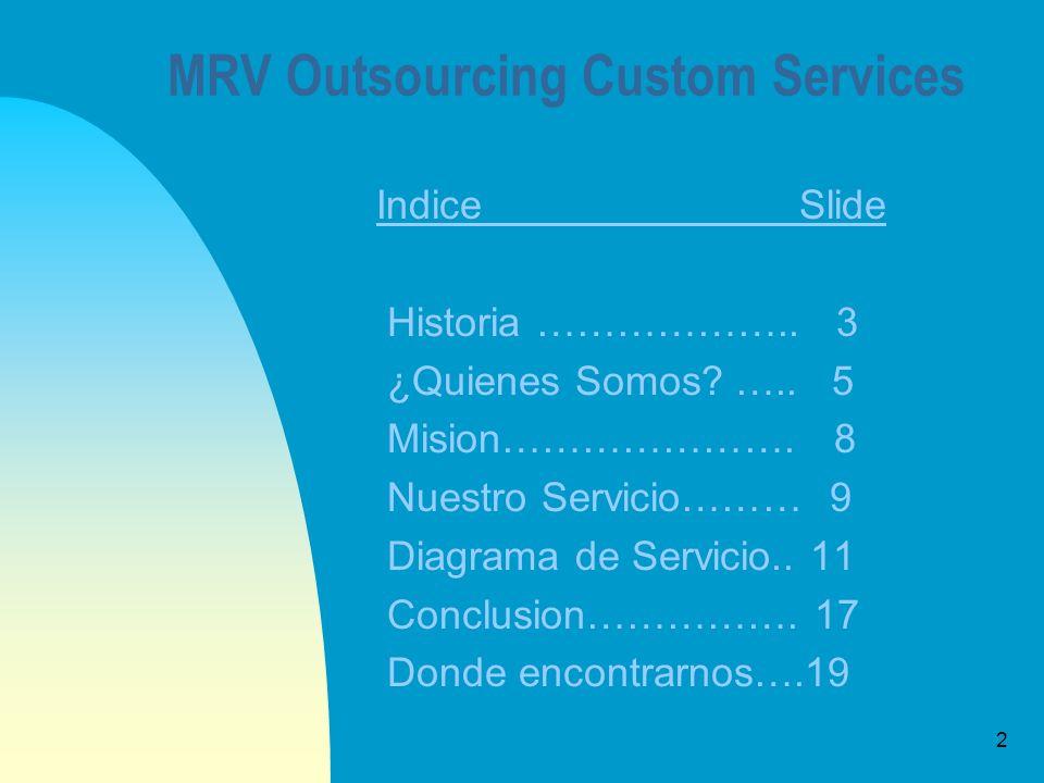 3 MRV Outsourcing Custom Services Historia MRV Outsourcing Custom Services surje de la fusion de sus integrantes al identificar el vacio que existe entre los diversos entes del ambito aduanal como lo son los agentes aduanales, dependencias gubernamentales, asesores, y gestores.