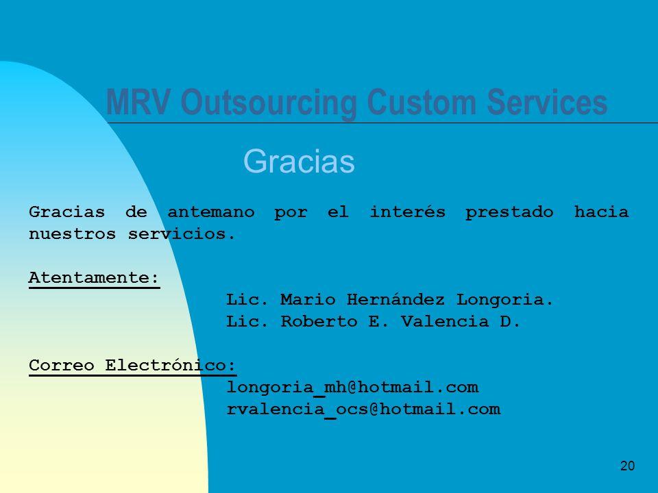 20 MRV Outsourcing Custom Services Gracias Gracias de antemano por el interés prestado hacia nuestros servicios. Atentamente: Lic. Mario Hernández Lon
