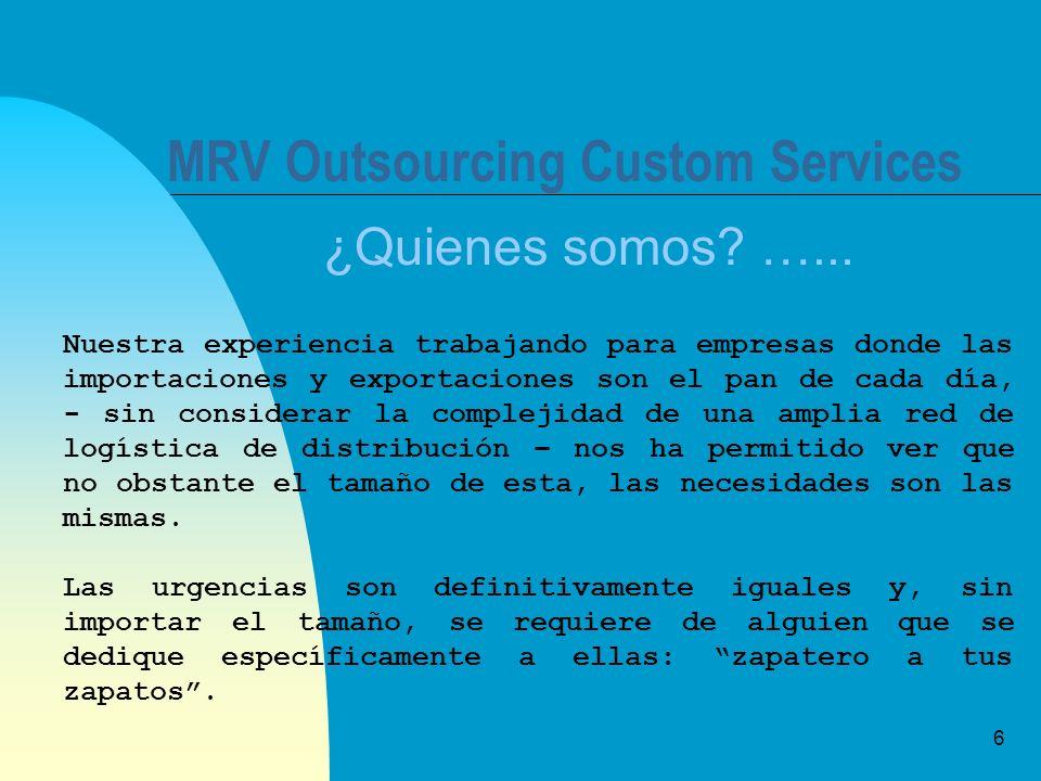 6 MRV Outsourcing Custom Services ¿Quienes somos? …... Nuestra experiencia trabajando para empresas donde las importaciones y exportaciones son el pan